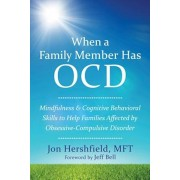 When a Family Member Has OCD: Mindfulness and Cognitive Behavioral Skills to Help Families Affected by Obsessive-Compulsive Disorder, Paperback/Jon Hershfield