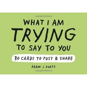 Adam J. Kurtz What I Am Trying to Say to You: 30 Cards (Postcard Book with Stickers): 30 Cards to Post and Share, Paperback