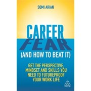Career Fear (and how to beat it). Get the Perspective, Mindset and Skills You Need to Futureproof your Work Life, Paperback/Somi Arian