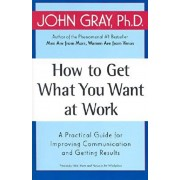How to Get What You Want at Work: A Practical Guide for Improving Communication and Getting Results, Paperback/John Gray