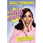 Whoa, Baby!: A Guide for New Moms Who Feel Overwhelmed and Freaked Out (and Wonder What the '$& Just Happened), Hardcover/Kelly Rowland