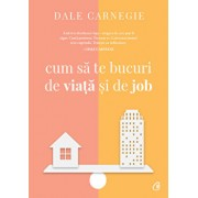 Cum sa te bucuri de viata si de job, Ed a III-a/Dale Carnegie