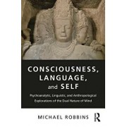 Consciousness, Language, and Self: Psychoanalytic, Linguistic, and Anthropological Explorations of the Dual Nature of Mind, Paperback/Michael Robbins