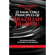 Mastering the 21 Immutable Principles of Brazilian Jiu-Jitsu: The Ultimate Handbook for Brazilian Jiu-Jitsu Students, Paperback