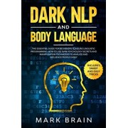 Dark NLP and Body Language: The Essential Guide for Beginners to Neuro Linguistic Programming. How to Use Dark Psychology Secrets and Manipulation, Paperback/Mark Brain