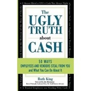 The Ugly Truth about Cash: 50 Ways Employees and Vendors Can Steal from You... and What You Can Do about It, Paperback/Ruth King