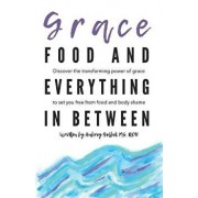 Grace, Food, and Everything in Between: Discover the Transforming Power of Grace to Set You Free from Food and Body Shame, Paperback/Aubrey Golbek