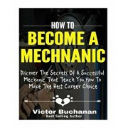 How to Become a Mechanic: Discover The Secrets Of A Successful Mechanic That Teach You How To Make The Best Career Choice, Paperback/Victor Buchanan