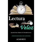 Lectura Veloz: Aprenda cmo triplicar tu velocidad lectora (La ltima gua paso a paso para acelerar la lectura y las tcnicas sencil, Paperback/Acab Rico
