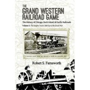 The Grand Western Railroad Game: The History of the Chicago, Rock Island, & Pacific Railroads: Volume I: The Empire Years: 1850 Up to the Great War, Paperback/Robert S. Farnsworth