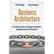 Business Architecture: The Missing Link in Strategy Formulation, Implementation and Execution, Paperback/Bernard Gagnon