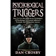 Psychological Triggers: How to Use the Dark Secret Techniques of Psychology to Control, Influence, Persuade and Manipulate Anyone, Paperback/Dan Crosby