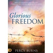 Glorious Freedom: How to Experience Deliverance through the Power and Authority of Jesus, Paperback/Percy Burns