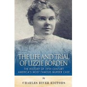 The Life and Trial of Lizzie Borden: The History of 19th Century America's Most Famous Murder Case, Paperback/Charles River Editors