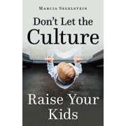 Don't Let the Culture Raise Your Kids, Paperback/Marcia Segelstein