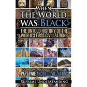 When the World Was Black Part Two: The Untold History of the World's First Civilizations Ancient Civilizations, Paperback (2nd Ed.)/Supreme Understanding