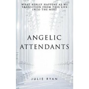 Angelic Attendants: What Really Happens as We Transition from This Life Into the Next, Paperback/Julie Ryan