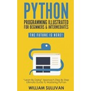 Python Programming Illustrated for Beginners & Intermediates: Learn by Doing Approach-Step by Step Ultimate Guide to Mastering Python: The Future Is H, Paperback/William Sullivan