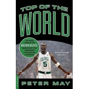Top of the World: The Inside Story of the Boston Celtics' Amazing One-Year Turnaround to Become NBA Champions, Paperback/Peter May