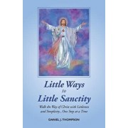 Little Ways to Little Sanctity: Walk the Way of Christ with Littleness and Simplicity...One Step at a Time, Paperback/Daniel J. Thompson