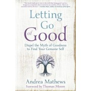 Letting Go of Good: Dispel the Myth of Goodness to Find Your Genuine Self, Paperback