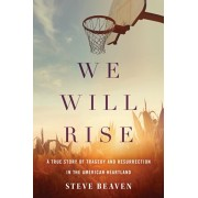 We Will Rise: A True Story of Tragedy and Resurrection in the American Heartland, Hardcover/Steve Beaven