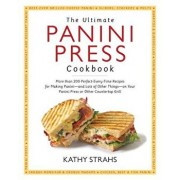 The Ultimate Panini Press Cookbook: More Than 200 Perfect-Every-Time Recipes for Making Panini - And Lots of Other Things - On Your Panini Press or Ot, Paperback/Strahs, Kathy