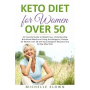 Keto Diet for Women Over 50: An Essential Guide to Weight Loss, Understanding Nutritional Need and Living the Ketogenic Lifestyle for Women over 50, Paperback/Michelle Slown