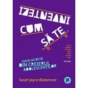 Cum sa te inventezi Viata secreta din creierul adolescentilor/Sarah-Jayne Blakemore