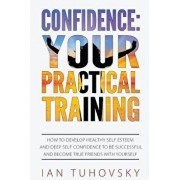 Confidence: Your Practical Training: How to Develop Healthy Self Esteem and Deep Self Confidence to Be Successful and Become True, Paperback/Ian Tuhovsky