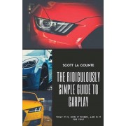 The Ridiculously Simple Guide to CarPlay: What It Is, How It Works, and Is It For You, Paperback/Scott La Counte
