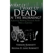 What If I Wake Up Dead in the Morning?: A Journey Walking Towards Faith Takes a Lifetime, Hardcover/Vernon Robinett