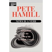 News Is a Verb: Journalism at the End of the 20th Century, Paperback/Pete Hamill