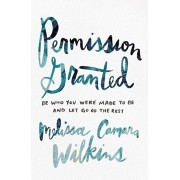 Permission Granted. Be Who You Were Made to Be and Let Go of the Rest, Paperback/Melissa Camara Wilkins