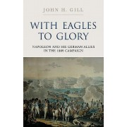 With Eagles to Glory - Napoleon and His German Allies in the 1809 Campaign (Gill John H.)(Cartonat) (9781848325821)