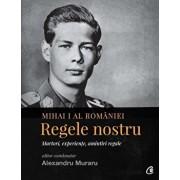 Mihai I al Romaniei. Regele nostru/***