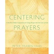 Centering Prayers: A One-Year Daily Companion for Going Deeper Into the Love of God, Paperback/Peter Traban Haas