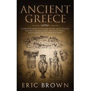 Ancient Greece: A Concise Overview of the Greek History and Mythology Including Classical Greece, Hellenistic Greece, Roman Greece and, Hardcover/Eric Brown