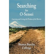 Searching for O'Sensei: Learning and Living the Wisdom of the Warrior