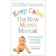 Keep Calm: The New Mum's Manual by Dr. Ellie Cannon