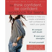 The Think Confident, Be Confident Workbook for Teens: Activities to Help You Create Unshakable Self-Confidence and Reach Your Goals, Paperback/Leslie Sokol
