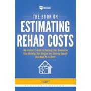 The Book on Estimating Rehab Costs: The Investor's Guide to Defining Your Renovation Plan, Building Your Budget, and Knowing Exactly How Much It All C, Paperback/J. Scott
