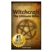 Witchcraft: The Ultimate Bible: The Definitive Guide on the Practice of Witchcraft, Spells, Rituals and Wicca, Paperback/Justin Kase
