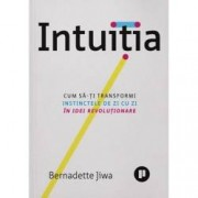 Intuitia. Cum sa-ti transformi instinctele de zi cu zi in idei revolutionare