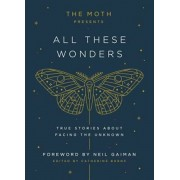 The Moth Presents All These Wonders: True Stories about Facing the Unknown, Hardcover