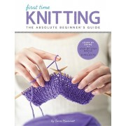 First Time Knitting: The Absolute Beginner's Guide: Learn by Doing - Step-By-Step Basics + 9 Projects, Paperback/Carri Hammett