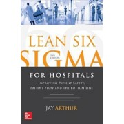 Lean Six SIGMA for Hospitals: Improving Patient Safety, Patient Flow and the Bottom Line, Second Edition, Paperback/Jay Arthur