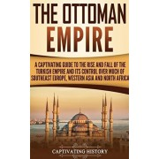The Ottoman Empire: A Captivating Guide to the Rise and Fall of the Turkish Empire and Its Control Over Much of Southeast Europe, Western, Hardcover/Captivating History