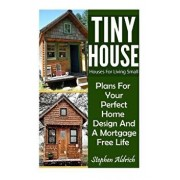 Tiny House: Houses for Living Small: Plans for Your Perfect Home Design and a Mortgage Free Life (Tiny Homes, Tiny House Plans, Su, Paperback/Stephen Aldrich