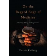 On the Ragged Edge of Medicine: Doctoring Among the Dispossessed, Paperback